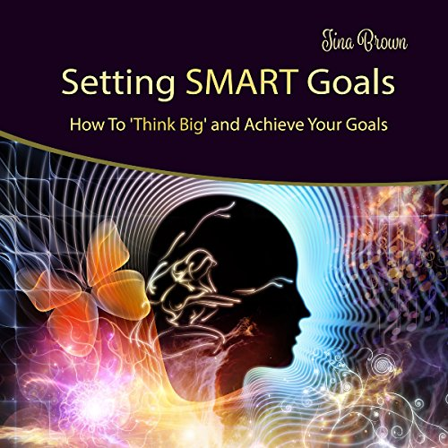 Setting Smart Goals: How to Think Big and Achieve Your Goals audiobook cover art