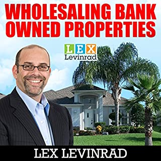 Wholesaling Bank Owned Properties                   By:                                                                                                                                 Lex Levinrad                               Narrated by:                                                                                                                                 Tom Campbell                      Length: 3 hrs and 41 mins     15 ratings     Overall 4.4