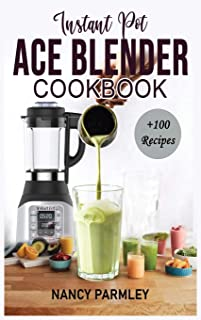Instant Pot Ace Blender Cookbook: +100 Extraordinary Recipes to Gain Energy, Lose Weight & Feel Great. America's Favorite ...