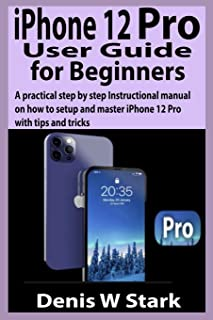 iPhone 12 Pro User Guide for Beginners: A practical step by step Instructional manual on how to set up and master iPhone 1...