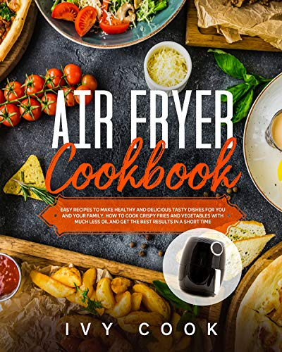 Air Fryer Cookbook: Easy Recipes to Make Healthy and Delicious Tasty Dishes for You and Your Family. How to Cook Crispy Fries and Vegetables with Much ... and Get The Best Results in a Short Time