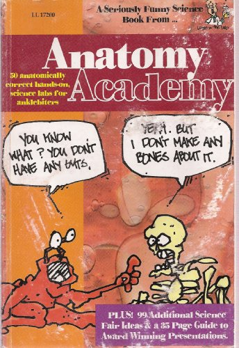 Anatomy Academy, 50 Anatomically Correct Hands-on, Science Labs for Anklebiters, Plus 99 Additional Science Fair Ideas a
