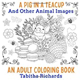 A Pig In a Teacup and Other Animal Images - An Adult Coloring Book: Beautiful Creatures Just Waiting For Color (Adult Coloring Books)