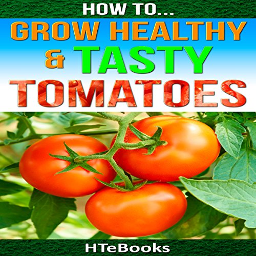 How to Grow Healthy & Tasty Tomatoes: Quick Start Guide  By  cover art