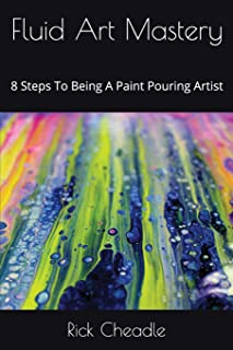 Fluid Art Mastery: 8 Steps To Being A Paint Pouring Artist