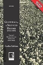 Guatemala, a Silenced History (1944-1989): Volume I, Revolution and Liberation (1944-1963) (Spanish Edition)