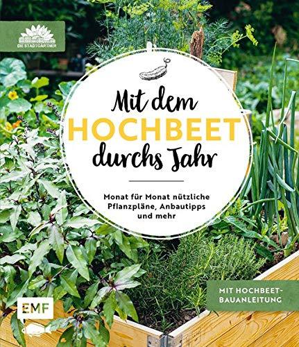 Mit dem Hochbeet durchs Jahr: Monat für Monat nützliche Pflanzpläne, Anbautipps und mehr: Mit Hochbeet-Bauanleitung
