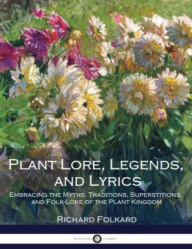Plant Lore, Legends, and Lyrics: Embracing the Myths, Traditions, Superstitions, and Folk-Lore of the Plant Kingdom