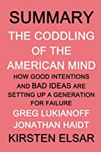 SUMMARY: The Coddling of the American Mind by Greg Lukianoff and Jonathan Haidt: How Good Intentions and Bad Ideas Are Setting Up a Generation for Failure