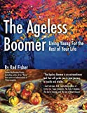 The Ageless Boomer: Living Young For the Rest of Your Life