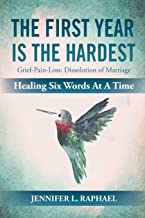 The First Year Is The Hardest: Grief-Pain-Loss: Dissolution of Marriage Healing Six Words At A Time