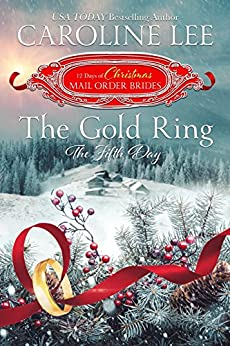 The Gold Ring: the Fifth Day (The 12 Days of Christmas Mail-Order Brides Book 5) by [Caroline Lee, The Twelve Days of Christmas Mail-Order Brides]