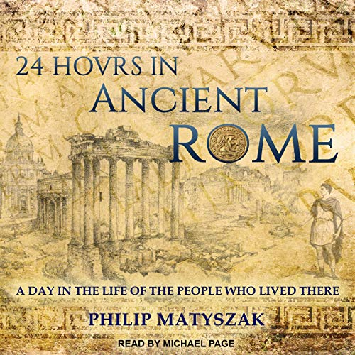 24 Hours in Ancient Rome: A Day in the Life of the People Who Lived There Audiobook By Philip Matyszak cover art