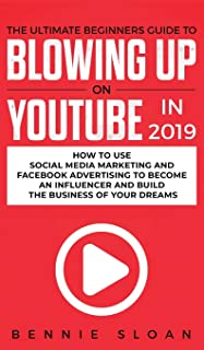 The Ultimate Beginners Guide to Blowing Up on YouTube in 2019: How to Use Social Media Marketing and Facebook Advertising ...