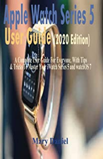 Apple Watch Series 5 User Guide (2020 Edition): A Complete User Guide For Everyone, With Tips & Tricks To Master Your iWat...