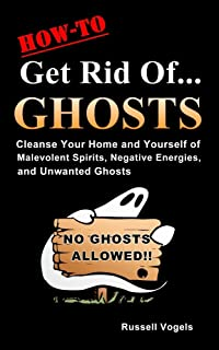 How to Get Rid of Ghosts: Quick and Easy Methods to Cleanse Your Home and Yourself of Malevolent Spirits, Negative Energies, and Unwanted Ghosts
