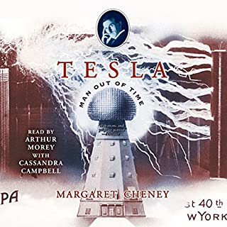 Tesla: Man Out of Time                   By:                                                                                                                                 Margaret Cheney                               Narrated by:                                                                                                                                 Arthur Morey,                                                                                        Cassandra Campbell                      Length: 13 hrs and 34 mins     219 ratings     Overall 4.3