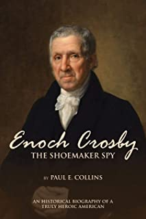 Enoch Crosby the Shoemaker Spy: An Historical Biography of a Truly Heroic American