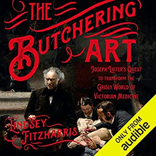 The Butchering Art     Joseph Lister's Quest to Transform the Grisly World of Victorian Medicine              By:                                                                                                                                 Lindsey Fitzharris                               Narrated by:                                                                                                                                 Ralph Lister                      Length: 7 hrs and 54 mins     1,498 ratings     Overall 4.6