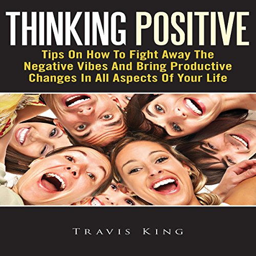 Thinking Positive: Tips On How To Fight Away The Negative Vibes And Bring Productive Changes In All Aspects Of Your Life  By  cover art