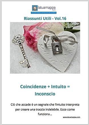 Coincidenze + Intuito = Inconscio: Ciò che accade è un segnale che l'intuito interpreta per creare una traccia indelebile. Ecco come funziona... (I Riassunti Utili Vol. 17)