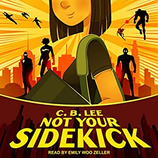 Not Your Sidekick     Sidekick Squad Series, Book 1               Written by:                                                                                                                                 C.B. Lee                               Narrated by:                                                                                                                                 Emily Woo Zeller                      Length: 8 hrs     2 ratings     Overall 5.0