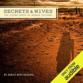 Secrets and Wives     The Hidden World of Mormon Polygamy              By:                                                                                                                                 Sanjiv Bhattacharya                               Narrated by:                                                                                                                                 Sanjiv Bhattacharya                      Length: 15 hrs and 26 mins     7 ratings     Overall 4.3