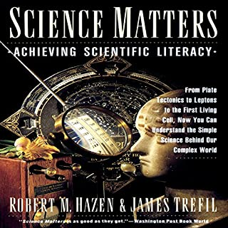 Science Matters     Achieving Scientific Literacy              Written by:                                                                                                                                 Robert M. Hazen,                                                                                        James Trefil                               Narrated by:                                                                                                                                 Fred Sanders                      Length: 11 hrs and 16 mins     3 ratings     Overall 4.3