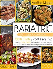 Bariatric Air Fryer Cookbook 2021: 100% Taste - 75% Less Fat: Healthy, Extra Crispy Air Fryer Recipes on a Budget for a Successful Long-Term Weight Loss Maintenance | Quick & Easy |