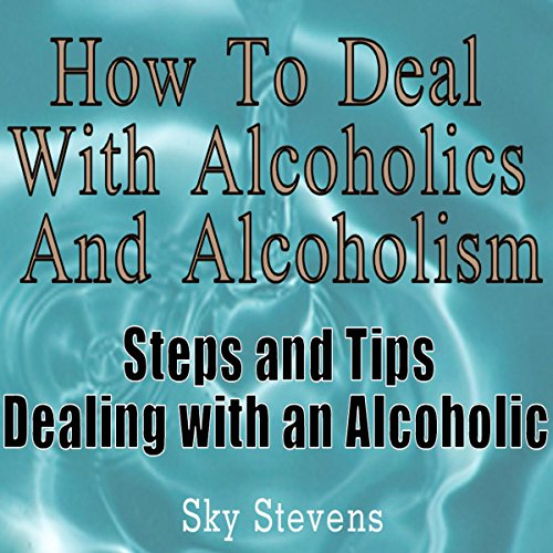 How to Deal With Alcoholics And Alcoholism: Steps And Tips Dealing With an Alcoholic audiobook cover art