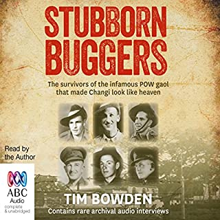 Stubborn Buggers     The Survivors of the Infamous POW Gaol That Made Changi Look Like Heaven              By:                                                                                                                                 Tim Bowden                               Narrated by:                                                                                                                                 Tim Bowden                      Length: 8 hrs and 40 mins     4 ratings     Overall 4.3
