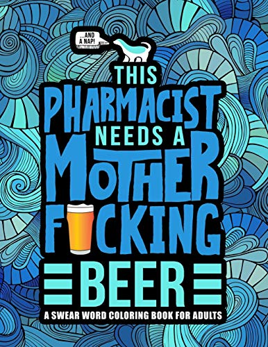 This Pharmacist Needs a Mother F*cking Beer: A Swear Word Coloring Book for Adults: A Funny Adult Coloring Book for Pharmacists & Pharmacy Students for Stress Relief & Relaxation