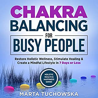 Chakras: Chakra Balancing for Busy People: Restore Holistic Wellness, Stimulate Healing, and Create a Mindful Lifestyle in 7 Days or Less cover art