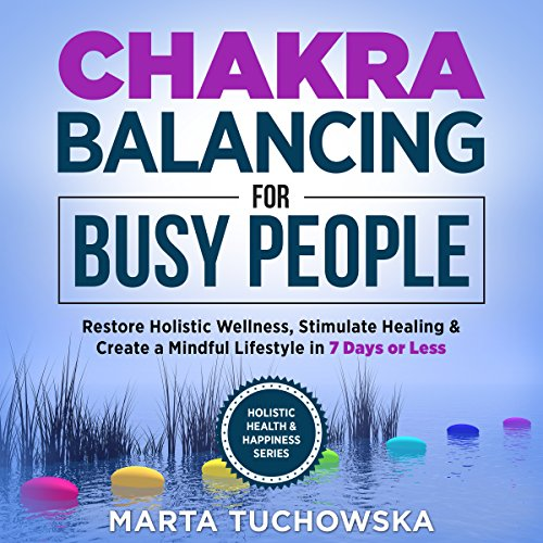 Chakras: Chakra Balancing for Busy People: Restore Holistic Wellness, Stimulate Healing, and Create a Mindful Lifestyle in 7 Days or Less audiobook cover art