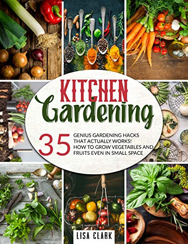 Kitchen Gardening: 35 genius gardening hacks that actually work: How to grow vegetables and fruits even in small space! by [Lisa Clark]