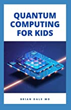 QUANTUM COMPUTING FOR KIDS: Essential Guide For Kids On How To Used Quantum Computer As A Model To Build Computer