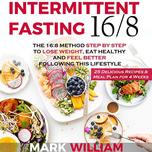 Intermittent Fasting 16 8 The 16 8 Method Step By Step To Lose Weight Eat Healthy And Feel Better Following This Lifestyle Includes 25 Delicious Recipes Meal Plan For 4 Weeks Audiobook
