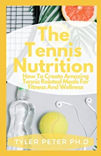 The Tennis Nutrition: How To Create Amazing Tennis Related Meals For Fitness And Wellness