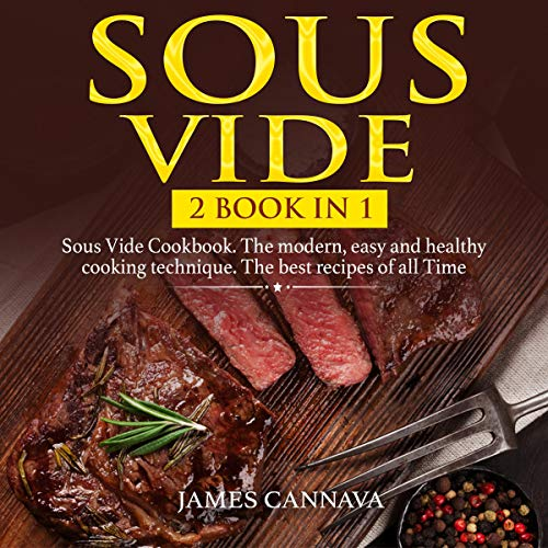 Sous Vide: 2 Books in 1: Sous Vide Cookbook. The Modern, Easy, and Healthy Cooking Technique. The Best Recipes of All Time audiobook cover art