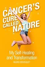 Cancer's Cure Called Nature: My Self-Healing and Transformation