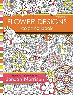 Flower Designs Coloring Book: An Adult Coloring Book for Stress-Relief, Relaxation, Meditation and Creativity (Jenean Morr...