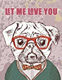 Let me Love you (Journal, Diary, Notebook for Pug Lover): A Journal Book with Coloring Pages Inside the book !!