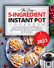 The Easy 5-Ingredient Instant Pot Cookbook: Enjoy Food and Become More Productive With the Quick & Delicious Everyday Recipes for Busy People | A New and Vibrant Instant Pot Cookbook 2021