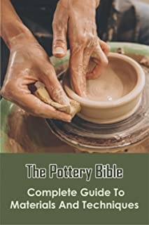 The Pottery Bible_ Complete Guide To Materials And Techniques: Ceramics And Pottery
