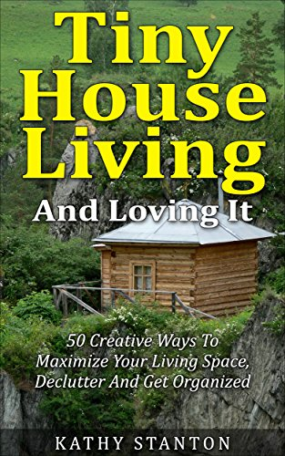 Tiny House Living And Loving It: 50 Creative Ways To Maximize Your Small Living Space, Declutter And Get Organized (Tiny House, Small House, Decluttering, Organization, Small Space Living Book 1) by [Kathy Stanton]