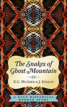 The Snakes of Ghost Mountain: A Zulu Historical Horror Story by [K.G.  McAbee, J.  Kirsch]