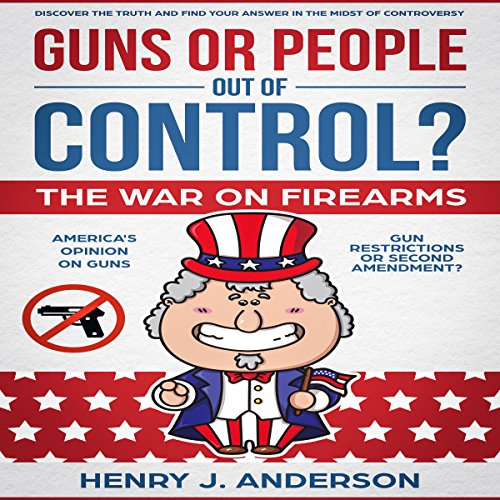 Guns or People out of Control?     The War on Firearms: America's Opinion on Guns - Gun Restrictions or Second Amendment? - Discover the Truth and Find Your Answer in the Midst of Controversy              By:                                                                                                                                 Henry J. Anderson                               Narrated by:                                                                                                                                 Lawrence Alexander                      Length: 2 hrs and 18 mins     3 ratings     Overall 5.0