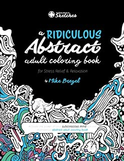 A Ridiculous Abstract Adult Coloring Book for Stress Relief and Relaxation: Activate the power of your subconscious mind with this outrageous abstract ... Sketches' Coloring Books) (Volume 1)