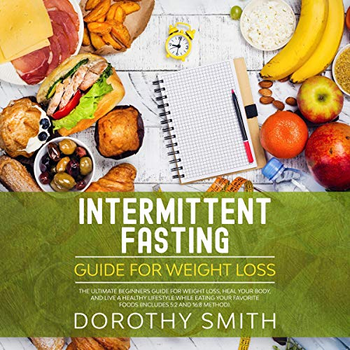 Intermittent Fasting Guide for Weight Loss: The Ultimate Beginners Guide for Weight Loss, Heal Your Body, and Live a Healthy Lifestyle While Eating Your Favorite Foods (Includes 5:2 and 16:8 Method)