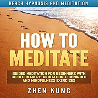 How to Meditate     Guided Meditation for Beginners with Guided Imagery, Meditation Techniques and Mindfulness Exercises via Beach Hypnosis              By:                                                                                                                                 Zhen Kung                               Narrated by:                                                                                                                                 Lloyd Rosentall                      Length: 3 hrs and 14 mins     23 ratings     Overall 4.8